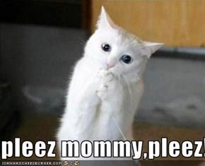 pleez mommy,pleez!