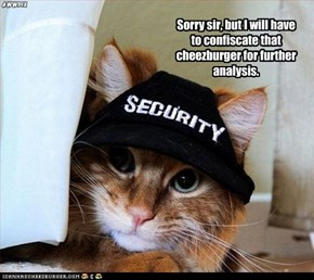 Sorry sir, but I will have to confiscate that cheezburger for further analysis.