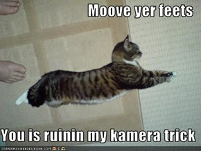 Moove yer feets  You is ruinin my kamera trick