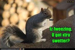 Iz fweezing. U got xtra swetter?