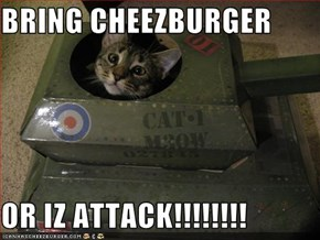 BRING CHEEZBURGER  OR IZ ATTACK!!!!!!!!