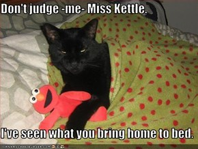 Don't judge -me- Miss Kettle.  I've seen what you bring home to bed.