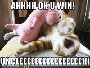 AHHHH OK U WIN!  UNCLEEEEEEEEEEEEEEEE!!!!!!