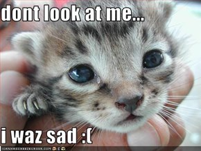 dont look at me...  i waz sad :(