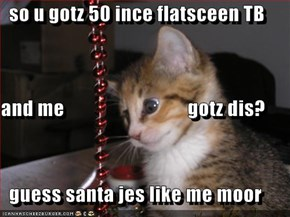 so u gotz 50 ince flatsceen TB   and me                               gotz dis?   guess santa jes like me moor