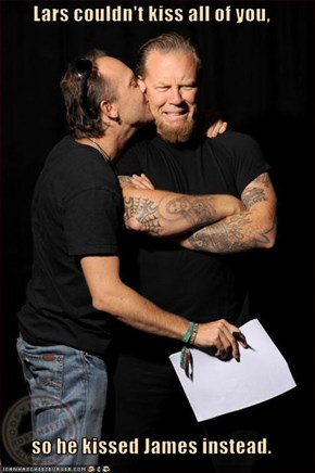 Lars couldn't kiss all of you,  so he kissed James instead.