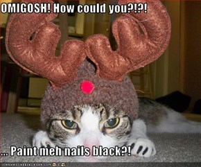 OMIGOSH! How could you?!?!  ... Paint meh nails black?!