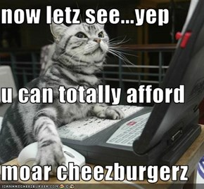now letz see...yep u can totally afford moar cheezburgerz
