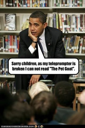 "Sorry children, as my teleprompter is broken I can not read ""The Pet Goat""."