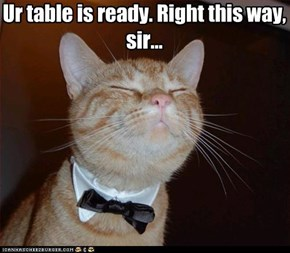 Ur table is ready. Right this way, sir...