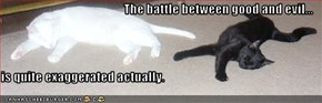 The battle between good and evil...   is quite exaggerated actually.