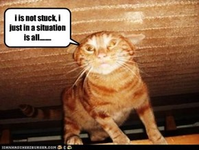 i is not stuck, i just in a situation is all........
