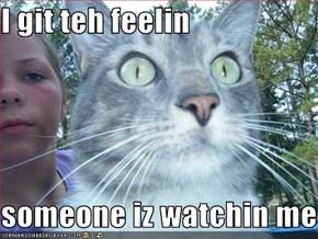 I git teh feelin   someone iz watchin me