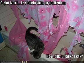 O Hai Nuri....Iz redekratin ur baffroom  How duz u laikz eet?