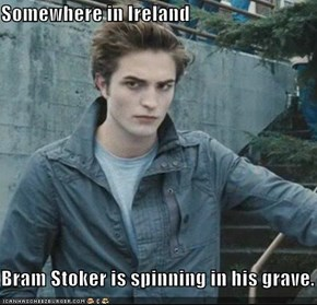 Somewhere in Ireland  Bram Stoker is spinning in his grave.