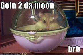 Goin 2 da moon  brb