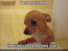 U not gonna do   the water an soap thing, is u?