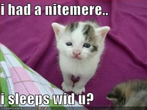 i had a nitemere..  i sleeps wid u?
