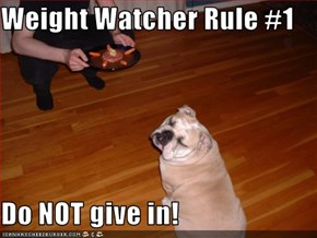 Weight Watcher Rule #1  Do NOT give in!