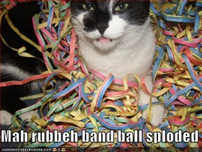 Mah rubbeh band ball sploded