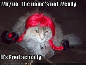 Why no.. the name's not Wendy  It's Fred actually