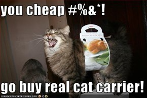 you cheap #%&*!  go buy real cat carrier!