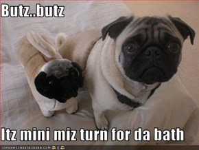 Butz..butz  Itz mini miz turn for da bath
