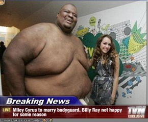 Breaking News - Miley Cyrus to marry bodyguard. Billy Ray not happy for some reason