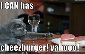I CAN has  cheezburger! yahooo!
