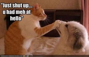 """Just shut up....u had meh at hello"""