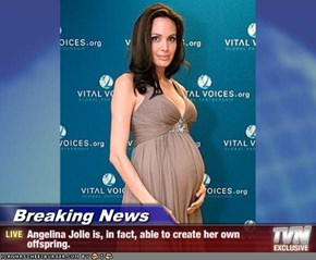 Breaking News - Angelina Jolie is, in fact, able to create her own offspring.