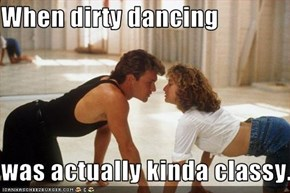 When dirty dancing  was actually kinda classy.