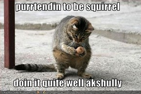 purrtendin to be squirrel  doin it quite well akshully