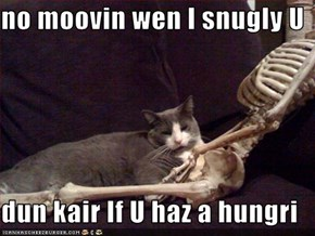 no moovin wen I snugly U  dun kair If U haz a hungri