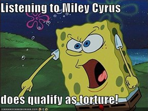 Listening to Miley Cyrus  does qualify as torture!