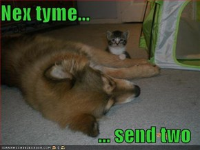 Nex tyme...  ... send two