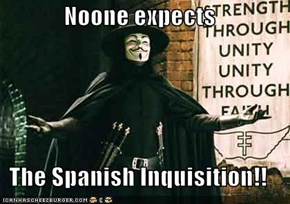 Noone expects  The Spanish Inquisition!!