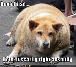 Dog abuse....  Doin' it scarily right akshully