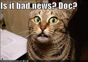 Is it bad news? Doc?