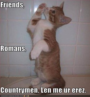 Friends, Romans, Countrymen. Len me ur erez.