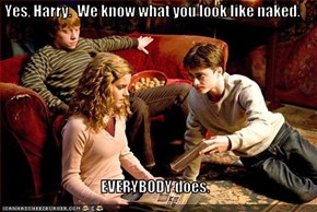 Yes, Harry.  We know what you look like naked.  EVERYBODY does.