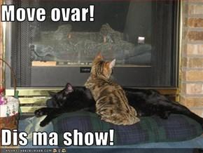 Move ovar!  Dis ma show!
