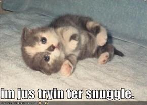 im jus tryin ter snuggle.