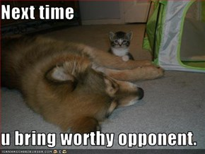 Next time  u bring worthy opponent.
