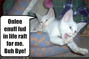 Onlee enuff fud in life raft for me.  Buh Bye!