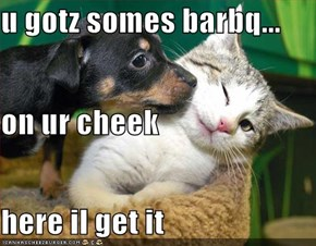 u gotz somes barbq... on ur cheek here il get it