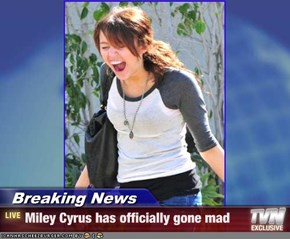 Breaking News - Miley Cyrus has officially gone mad