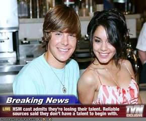 Breaking News - HSM cast admits they're losing their talent. Reliable sources said they don't have a talent to begin with.