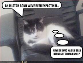 AH MISTAH BOND WEVE BEEN EXPECTIN U...