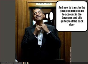 And now to transfer the $870,000,000,000.00to account in the Caymans and slip quitely out the back door